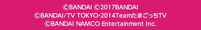 © BANDAI,WiZ © 2017BANDAI © BANDAI・WiZ/TV TOKYO・2014TeamたまごっちTV © BANDAI NAMCO Entertainment Inc.